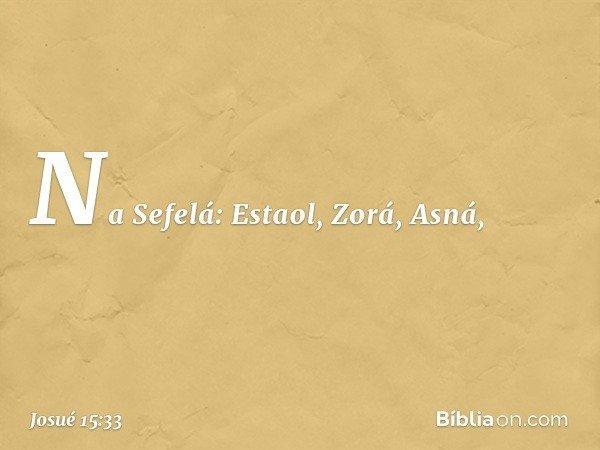 Na Sefelá: Estaol, Zorá, Asná, -- Josué 15:33