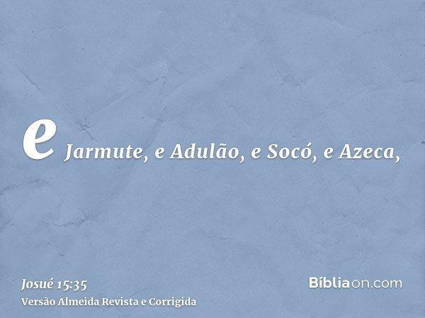 e Jarmute, e Adulão, e Socó, e Azeca,