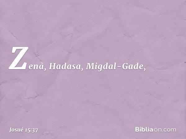 Zenã, Hadasa, Migdal-Gade, -- Josué 15:37