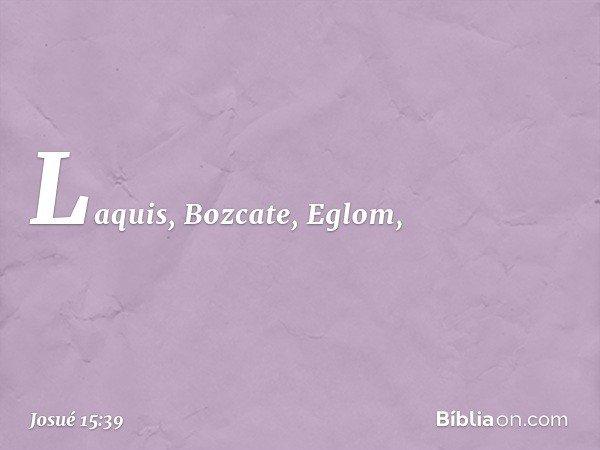 Laquis, Bozcate, Eglom, -- Josué 15:39
