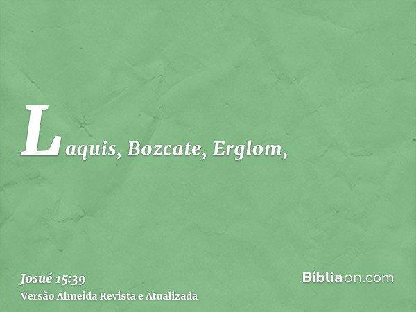 Laquis, Bozcate, Erglom,