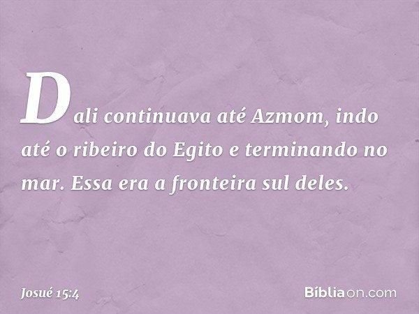 Dali continuava até Azmom, indo até o ribeiro do Egito e terminando no mar. Essa era a fronteira sul deles. -- Josué 15:4