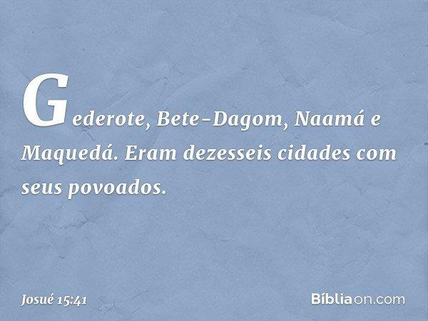 Gederote, Bete-Dagom, Naamá e Maquedá. Eram dezesseis cidades com seus povoados. -- Josué 15:41
