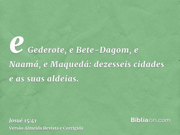e Gederote, e Bete-Dagom, e Naamá, e Maquedá: dezesseis cidades e as suas aldeias.