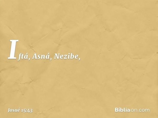 Iftá, Asná, Nezibe, -- Josué 15:43