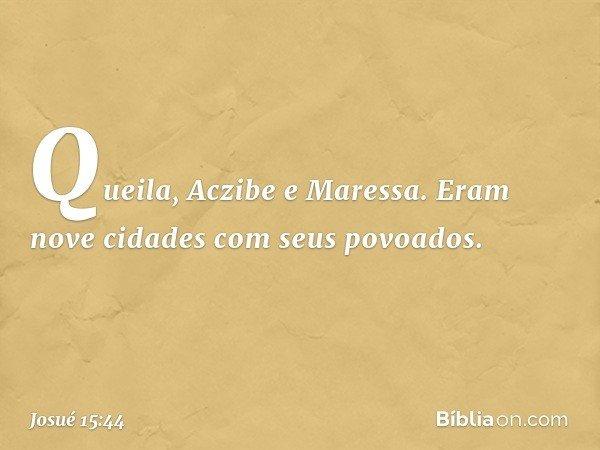 Queila, Aczibe e Maressa. Eram nove cidades com seus povoados. -- Josué 15:44