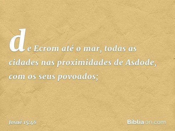 de Ecrom até o mar, todas as cidades nas proximidades de Asdode, com os seus povoados; -- Josué 15:46