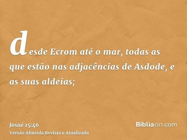 desde Ecrom até o mar, todas as que estão nas adjacências de Asdode, e as suas aldeias;
