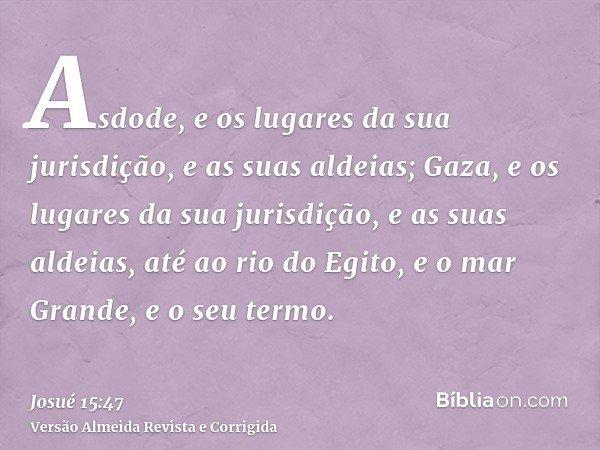 Asdode, e os lugares da sua jurisdição, e as suas aldeias; Gaza, e os lugares da sua jurisdição, e as suas aldeias, até ao rio do Egito, e o mar Grande, e o seu