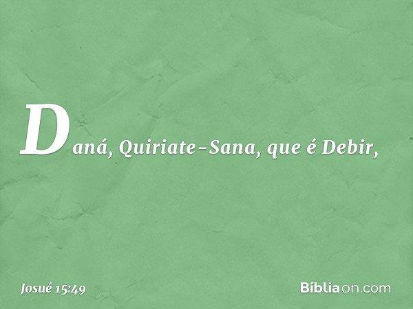 Daná, Quiriate-Sana, que é Debir, -- Josué 15:49