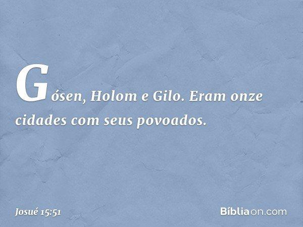 Gósen, Holom e Gilo. Eram onze cidades com seus povoados. -- Josué 15:51