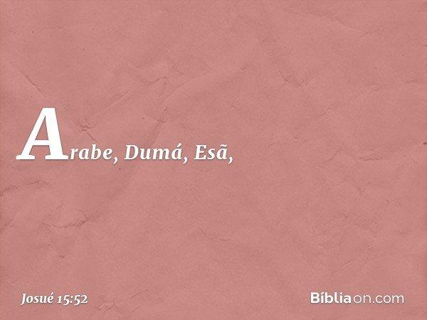 Arabe, Dumá, Esã, -- Josué 15:52