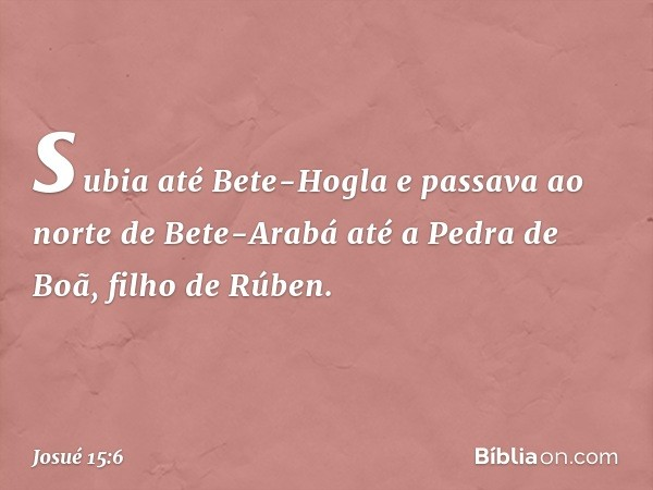 subia até Bete-Hogla e passava ao norte de Bete-Arabá até a Pedra de Boã, filho de Rúben. -- Josué 15:6