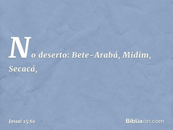 No deserto: Bete-Arabá, Midim, Secacá, -- Josué 15:61