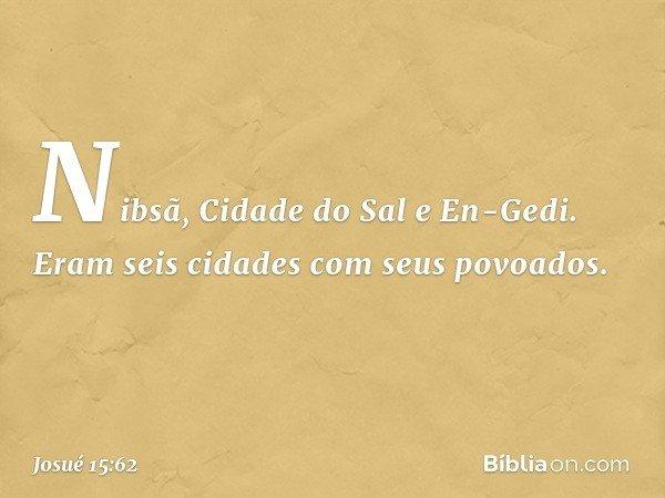 Nibsã, Cidade do Sal e En-Gedi. Eram seis cidades com seus povoados. -- Josué 15:62