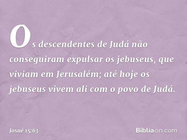 Os descendentes de Judá não conseguiram expulsar os jebuseus, que viviam em Jerusalém; até hoje os jebuseus vivem ali com o povo de Judá. -- Josué 15:63