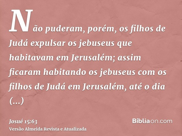 Não puderam, porém, os filhos de Judá expulsar os jebuseus que habitavam em Jerusalém; assim ficaram habitando os jebuseus com os filhos de Judá em Jerusalém, a