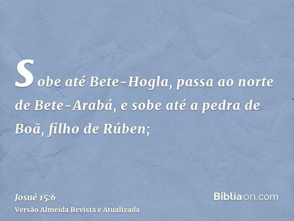 sobe até Bete-Hogla, passa ao norte de Bete-Arabá, e sobe até a pedra de Boã, filho de Rúben;
