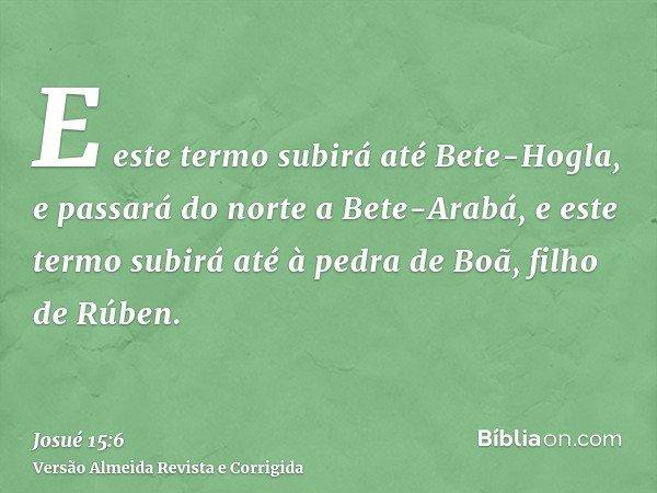 E este termo subirá até Bete-Hogla, e passará do norte a Bete-Arabá, e este termo subirá até à pedra de Boã, filho de Rúben.