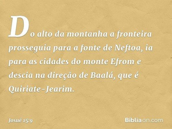 Do alto da montanha a fronteira prosseguia para a fonte de Neftoa, ia para as cidades do monte Efrom e descia na direção de Baalá, que é Quiriate-Jearim. -- Jos