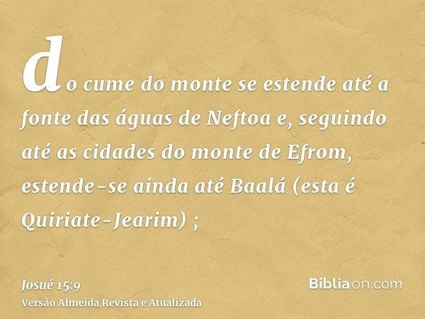 do cume do monte se estende até a fonte das águas de Neftoa e, seguindo até as cidades do monte de Efrom, estende-se ainda até Baalá (esta é Quiriate-Jearim) ;