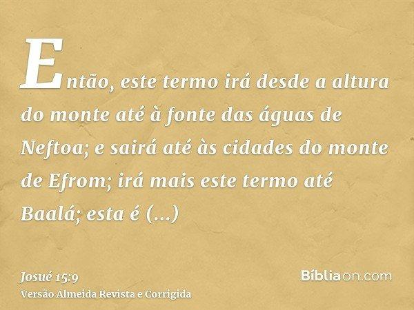 Então, este termo irá desde a altura do monte até à fonte das águas de Neftoa; e sairá até às cidades do monte de Efrom; irá mais este termo até Baalá; esta é Q