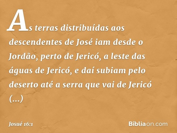 As terras distribuídas aos descendentes de José iam desde o Jordão, perto de Jericó, a leste das águas de Jericó, e daí subiam pelo deserto até a serra que vai