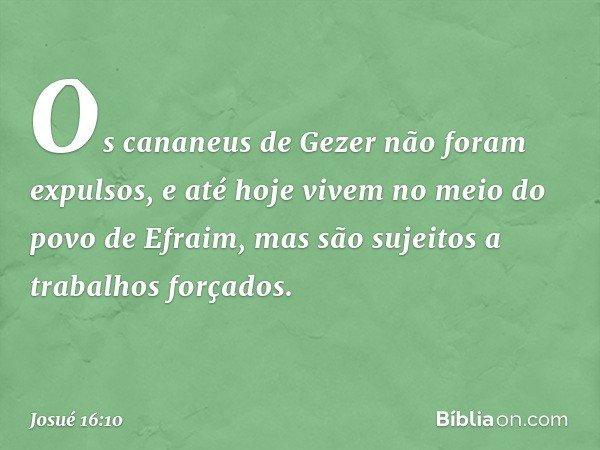 Os cananeus de Gezer não foram expulsos, e até hoje vivem no meio do povo de Efraim, mas são sujeitos a trabalhos forçados. -- Josué 16:10