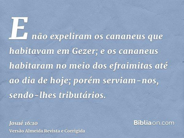 E não expeliram os cananeus que habitavam em Gezer; e os cananeus habitaram no meio dos efraimitas até ao dia de hoje; porém serviam-nos, sendo-lhes tributários