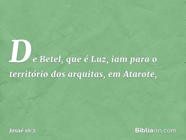 De Betel, que é Luz, iam para o território dos arquitas, em Atarote, -- Josué 16:2