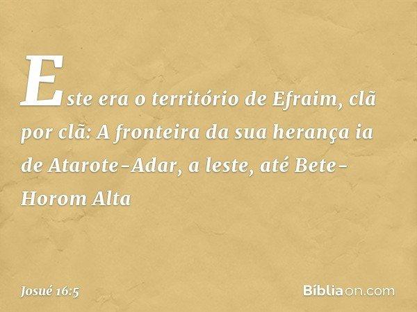 Este era o território de Efraim, clã por clã: A fronteira da sua herança ia de Atarote-Adar, a leste, até Bete-Horom Alta -- Josué 16:5