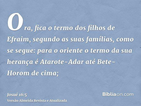 Ora, fica o termo dos filhos de Efraim, segundo as suas famílias, como se segue: para o oriente o termo da sua herança é Atarote-Adar até Bete-Horom de cima;
