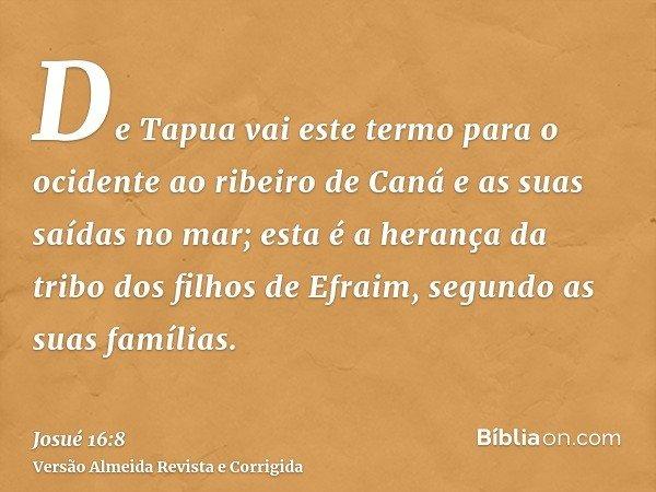 De Tapua vai este termo para o ocidente ao ribeiro de Caná e as suas saídas no mar; esta é a herança da tribo dos filhos de Efraim, segundo as suas famílias.