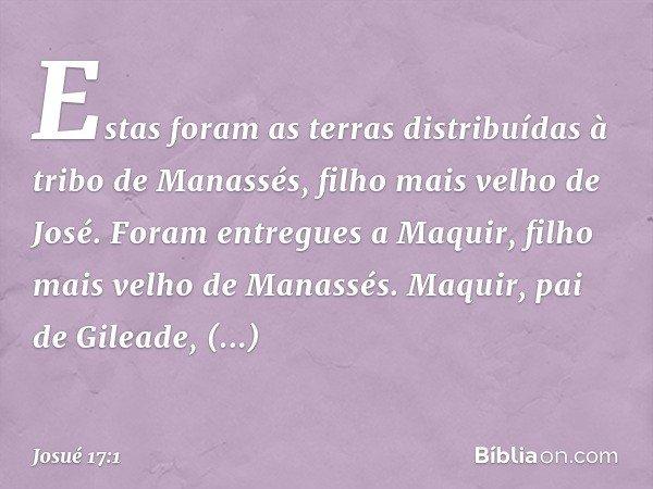 Estas foram as terras distribuídas à tribo de Manassés, filho mais velho de José. Foram entregues a Maquir, filho mais velho de Manassés. Maquir, pai de Gileade