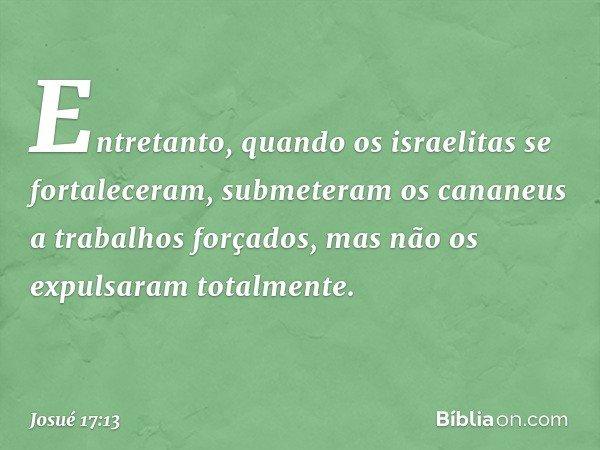 Entretanto, quando os israelitas se fortaleceram, submeteram os cananeus a trabalhos forçados, mas não os expulsaram totalmente. -- Josué 17:13