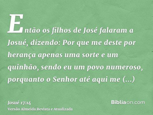 Então os filhos de José falaram a Josué, dizendo: Por que me deste por herança apenas uma sorte e um quinhão, sendo eu um povo numeroso, porquanto o Senhor até