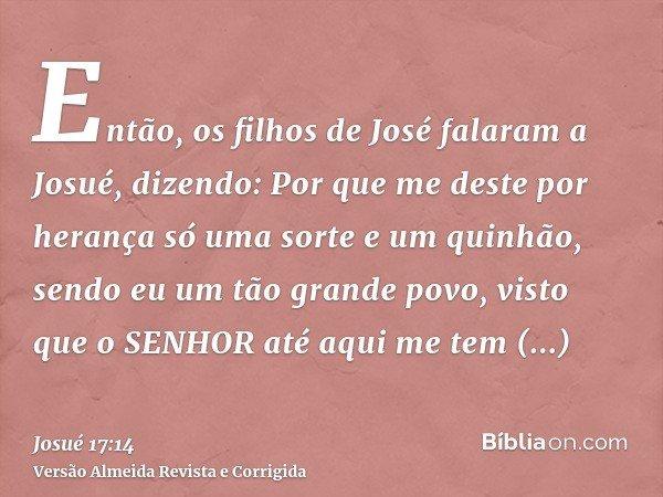 Então, os filhos de José falaram a Josué, dizendo: Por que me deste por herança só uma sorte e um quinhão, sendo eu um tão grande povo, visto que o SENHOR até a