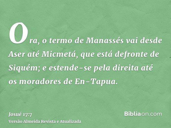 Ora, o termo de Manassés vai desde Aser até Micmetá, que está defronte de Siquém; e estende-se pela direita até os moradores de En-Tapua.