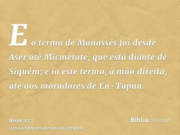 E o termo de Manassés foi desde Aser até Micmetate, que está diante de Siquém; e ia este termo, à mão direita, até aos moradores de En-Tapua.