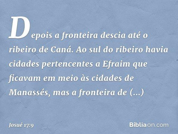Depois a fronteira descia até o ribeiro de Caná. Ao sul do ribeiro havia cidades pertencentes a Efraim que ficavam em meio às cidades de Manassés, mas a frontei
