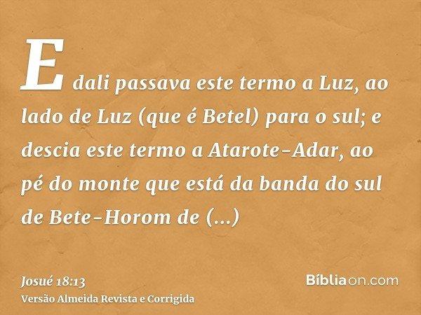 E dali passava este termo a Luz, ao lado de Luz (que é Betel) para o sul; e descia este termo a Atarote-Adar, ao pé do monte que está da banda do sul de Bete-Ho