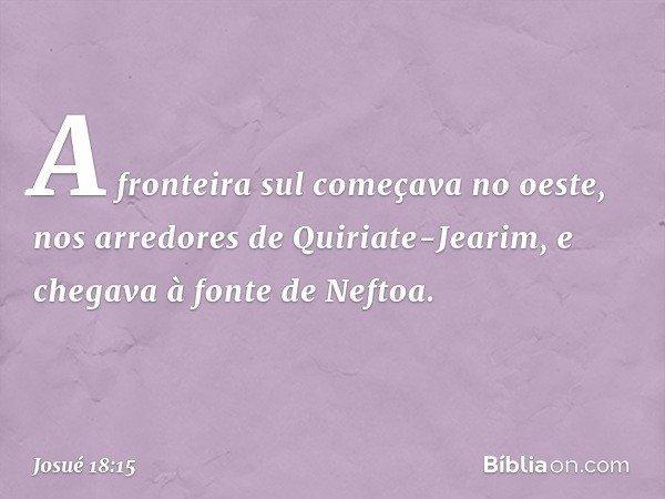 A fronteira sul começava no oeste, nos arredores de Quiriate-Jearim, e chegava à fonte de Neftoa. -- Josué 18:15