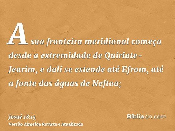 A sua fronteira meridional começa desde a extremidade de Quiriate-Jearim, e dali se estende até Efrom, até a fonte das águas de Neftoa;
