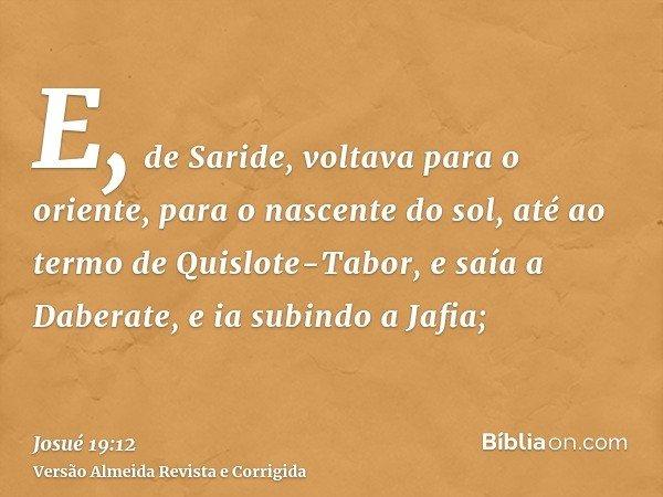 E, de Saride, voltava para o oriente, para o nascente do sol, até ao termo de Quislote-Tabor, e saía a Daberate, e ia subindo a Jafia;