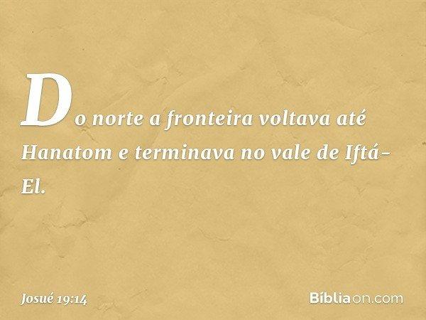 Do norte a fronteira voltava até Hanatom e terminava no vale de Iftá-El. -- Josué 19:14