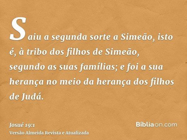 Saiu a segunda sorte a Simeão, isto é, à tribo dos filhos de Simeão, segundo as suas famílias; e foi a sua herança no meio da herança dos filhos de Judá.