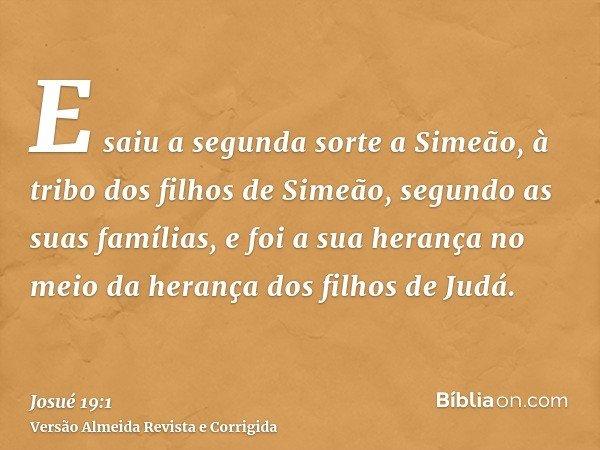 E saiu a segunda sorte a Simeão, à tribo dos filhos de Simeão, segundo as suas famílias, e foi a sua herança no meio da herança dos filhos de Judá.
