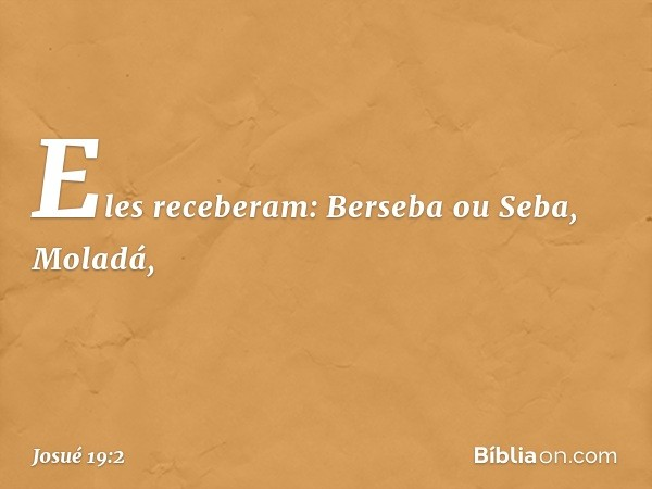 Eles receberam: Berseba ou Seba, Moladá, -- Josué 19:2