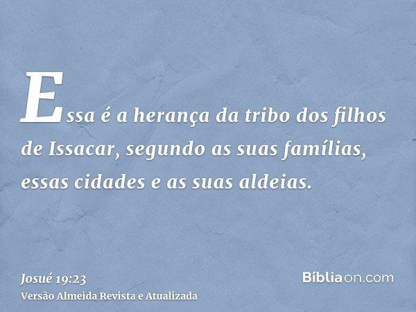 Essa é a herança da tribo dos filhos de Issacar, segundo as suas famílias, essas cidades e as suas aldeias.