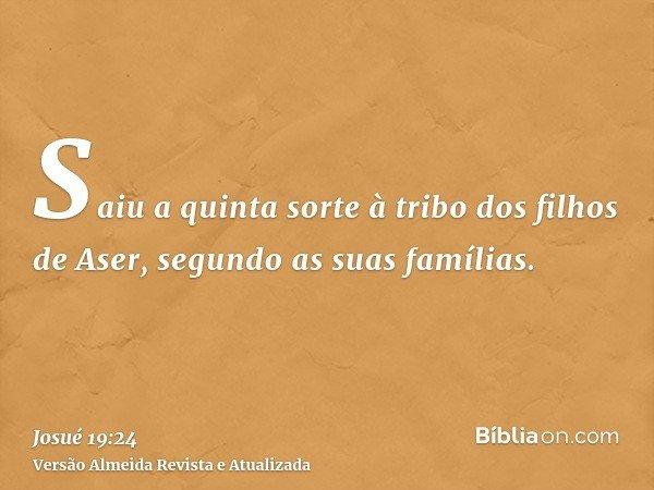 Saiu a quinta sorte à tribo dos filhos de Aser, segundo as suas famílias.